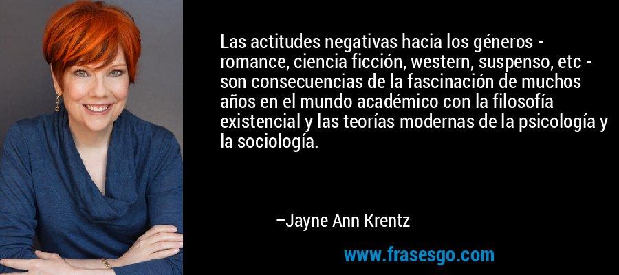 Las actitudes negativas hacia los géneros - romance, ciencia ficción, western, suspenso, etc - son consecuencias de la fascinación de muchos años en el mundo académico con la filosofía existencial y las teorías modernas de la psicología y la sociología. – Jayne Ann Krentz
