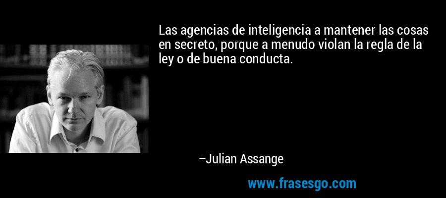 Las agencias de inteligencia a mantener las cosas en secreto, porque a menudo violan la regla de la ley o de buena conducta. – Julian Assange