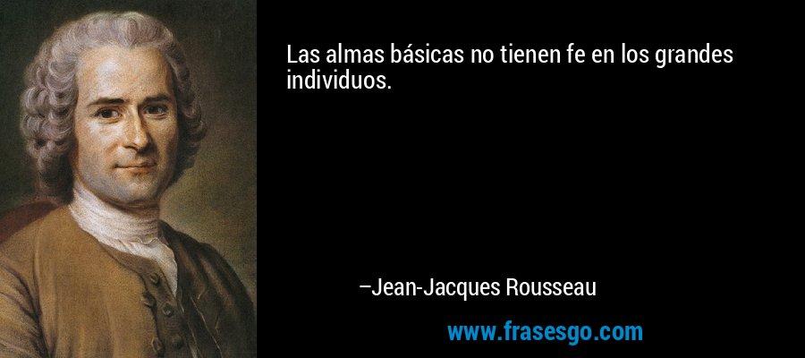 Las almas básicas no tienen fe en los grandes individuos. – Jean-Jacques Rousseau