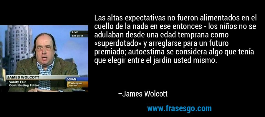 Las altas expectativas no fueron alimentados en el cuello de la nada en ese entonces - los niños no se adulaban desde una edad temprana como «superdotado» y arreglarse para un futuro premiado; autoestima se considera algo que tenía que elegir entre el jardín usted mismo. – James Wolcott
