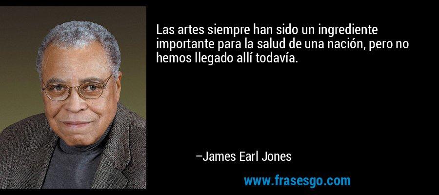 Las artes siempre han sido un ingrediente importante para la salud de una nación, pero no hemos llegado allí todavía. – James Earl Jones