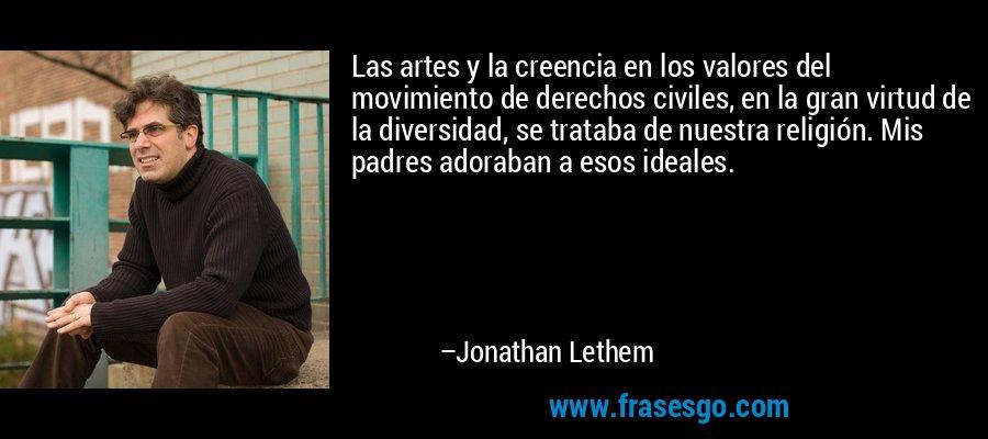 Las artes y la creencia en los valores del movimiento de derechos civiles, en la gran virtud de la diversidad, se trataba de nuestra religión. Mis padres adoraban a esos ideales. – Jonathan Lethem