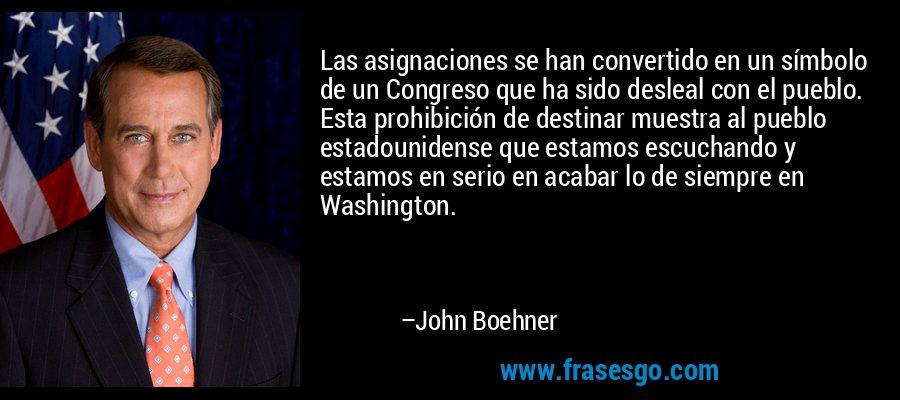 Las asignaciones se han convertido en un símbolo de un Congreso que ha sido desleal con el pueblo. Esta prohibición de destinar muestra al pueblo estadounidense que estamos escuchando y estamos en serio en acabar lo de siempre en Washington. – John Boehner