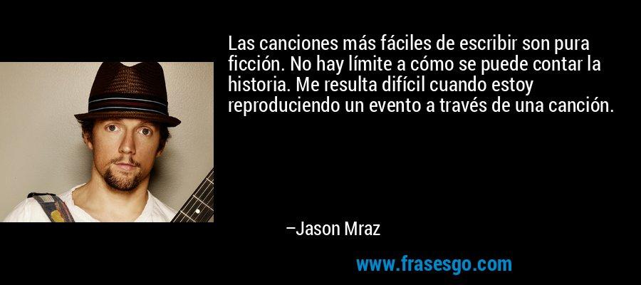 Las canciones más fáciles de escribir son pura ficción. No hay límite a cómo se puede contar la historia. Me resulta difícil cuando estoy reproduciendo un evento a través de una canción. – Jason Mraz
