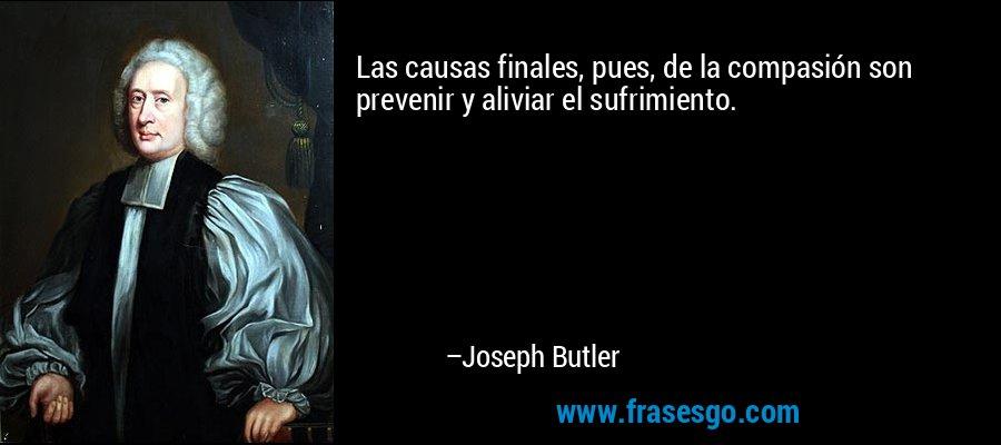 Las causas finales, pues, de la compasión son prevenir y aliviar el sufrimiento. – Joseph Butler