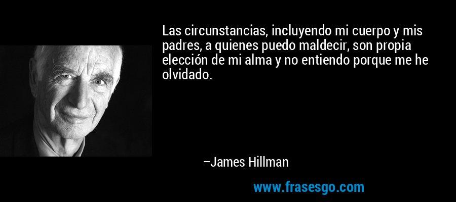 Las circunstancias, incluyendo mi cuerpo y mis padres, a quienes puedo maldecir, son propia elección de mi alma y no entiendo porque me he olvidado. – James Hillman