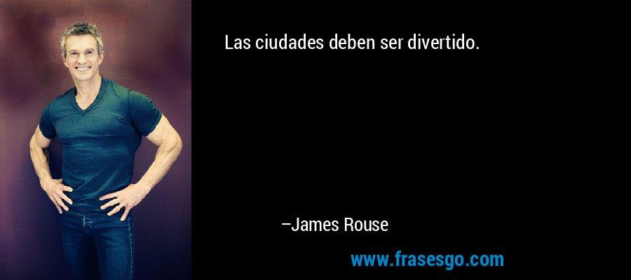 Las ciudades deben ser divertido. – James Rouse