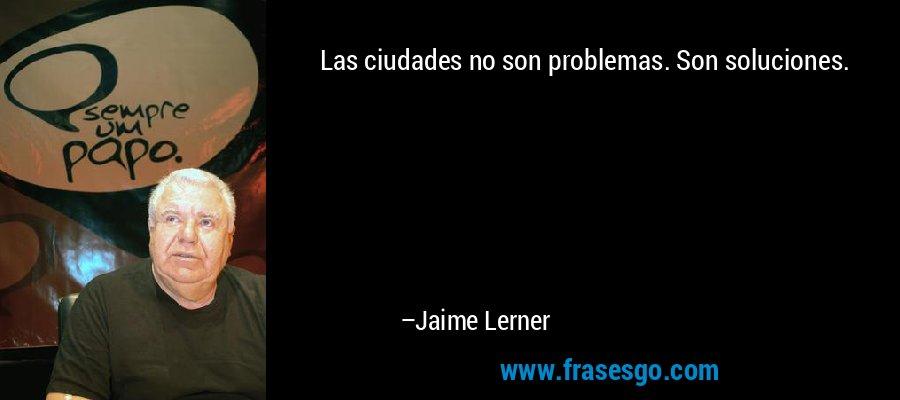 Las ciudades no son problemas. Son soluciones. – Jaime Lerner
