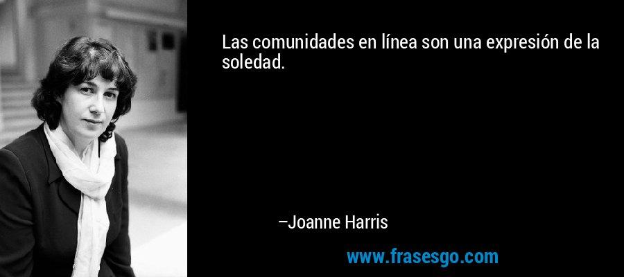 Las comunidades en línea son una expresión de la soledad. – Joanne Harris