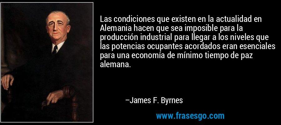 Las condiciones que existen en la actualidad en Alemania hacen que sea imposible para la producción industrial para llegar a los niveles que las potencias ocupantes acordados eran esenciales para una economía de mínimo tiempo de paz alemana. – James F. Byrnes