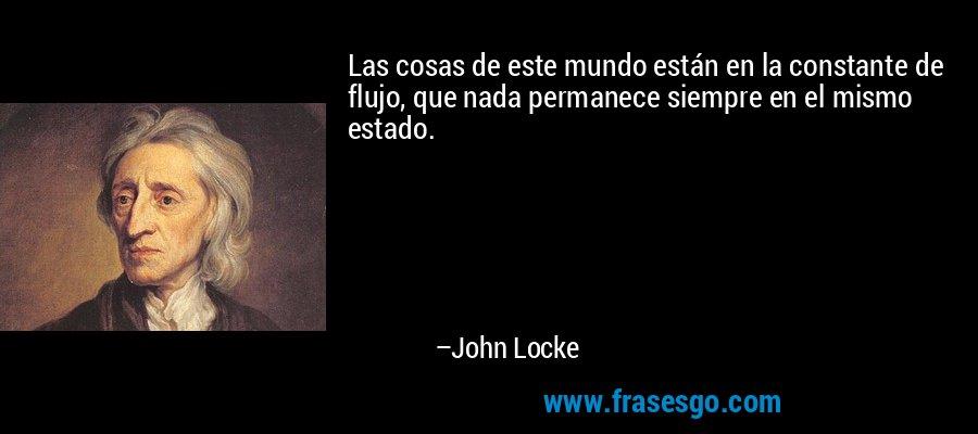 Las cosas de este mundo están en la constante de flujo, que nada permanece siempre en el mismo estado. – John Locke