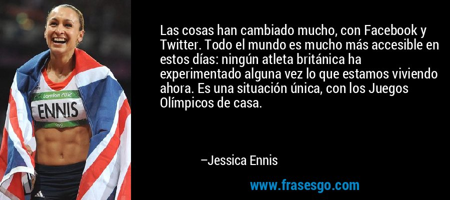 Las cosas han cambiado mucho, con Facebook y Twitter. Todo el mundo es mucho más accesible en estos días: ningún atleta británica ha experimentado alguna vez lo que estamos viviendo ahora. Es una situación única, con los Juegos Olímpicos de casa. – Jessica Ennis
