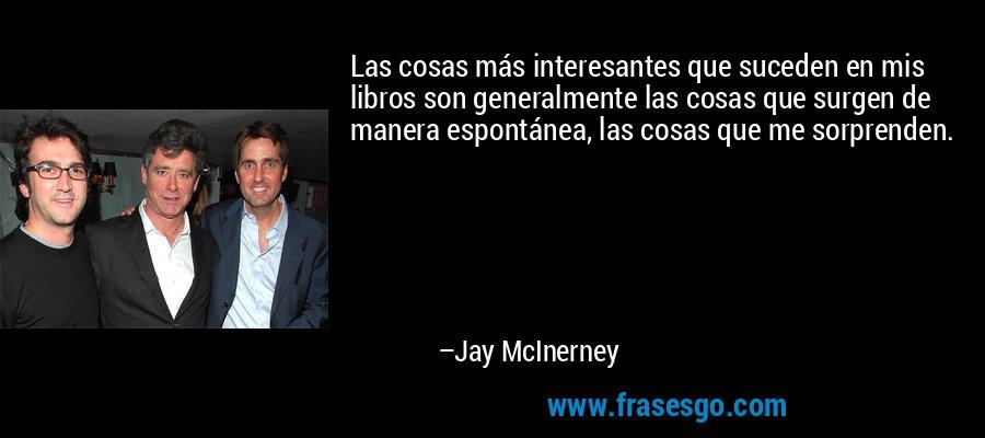 Las cosas más interesantes que suceden en mis libros son generalmente las cosas que surgen de manera espontánea, las cosas que me sorprenden. – Jay McInerney