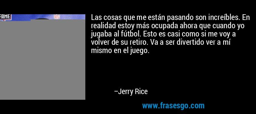 Las cosas que me están pasando son increíbles. En realidad estoy más ocupada ahora que cuando yo jugaba al fútbol. Esto es casi como si me voy a volver de su retiro. Va a ser divertido ver a mí mismo en el juego. – Jerry Rice