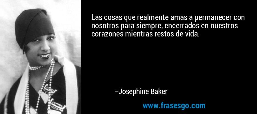 Las cosas que realmente amas a permanecer con nosotros para siempre, encerrados en nuestros corazones mientras restos de vida. – Josephine Baker