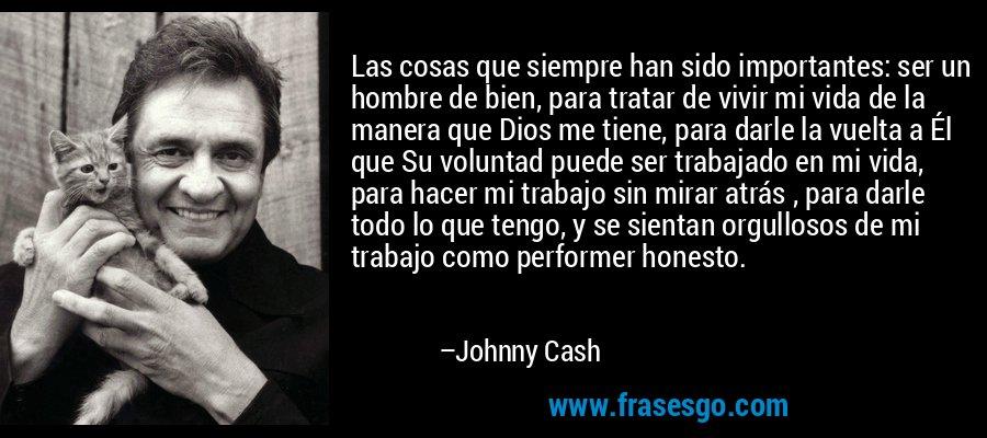 Las cosas que siempre han sido importantes: ser un hombre de bien, para tratar de vivir mi vida de la manera que Dios me tiene, para darle la vuelta a Él que Su voluntad puede ser trabajado en mi vida, para hacer mi trabajo sin mirar atrás , para darle todo lo que tengo, y se sientan orgullosos de mi trabajo como performer honesto. – Johnny Cash