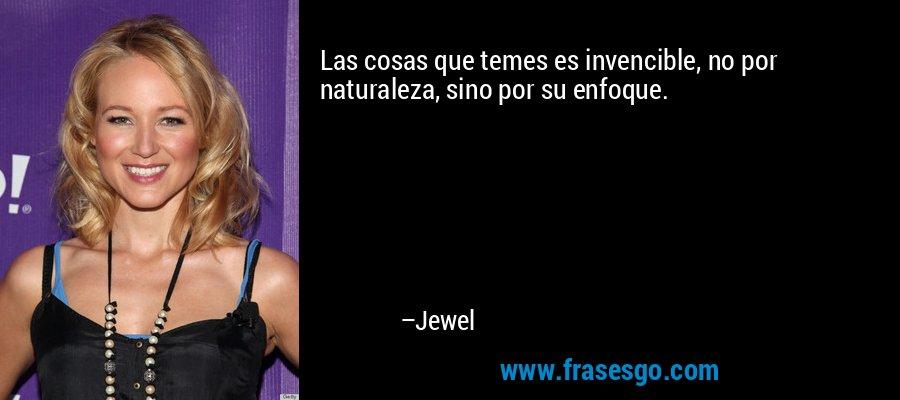 Las cosas que temes es invencible, no por naturaleza, sino por su enfoque. – Jewel