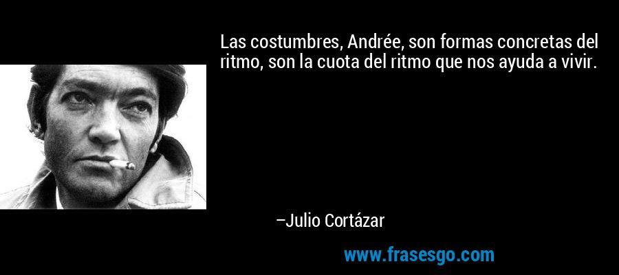 Las costumbres, Andrée, son formas concretas del ritmo, son la cuota del ritmo que nos ayuda a vivir. – Julio Cortázar