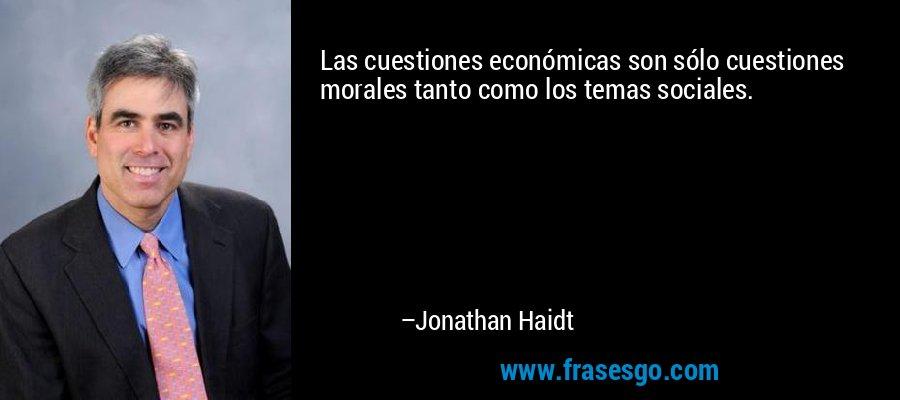 Las cuestiones económicas son sólo cuestiones morales tanto como los temas sociales. – Jonathan Haidt
