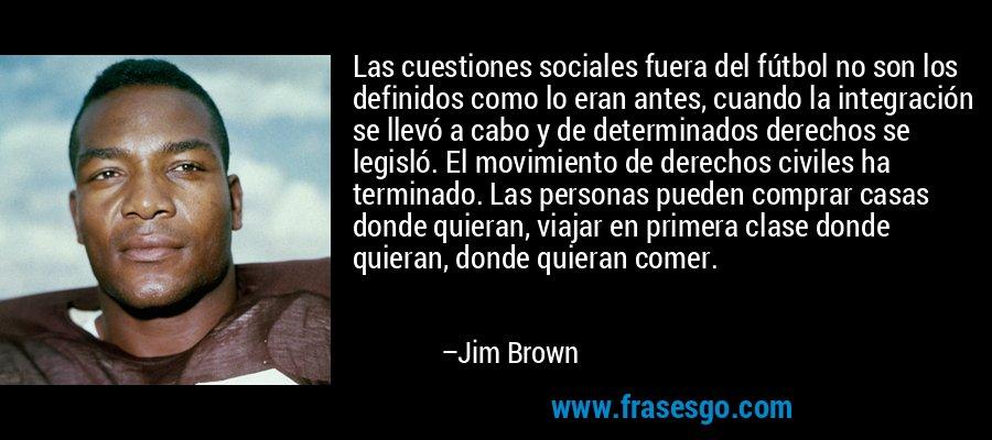Las cuestiones sociales fuera del fútbol no son los definidos como lo eran antes, cuando la integración se llevó a cabo y de determinados derechos se legisló. El movimiento de derechos civiles ha terminado. Las personas pueden comprar casas donde quieran, viajar en primera clase donde quieran, donde quieran comer. – Jim Brown