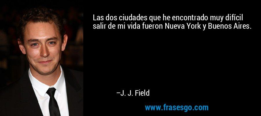 Las dos ciudades que he encontrado muy difícil salir de mi vida fueron Nueva York y Buenos Aires. – J. J. Field