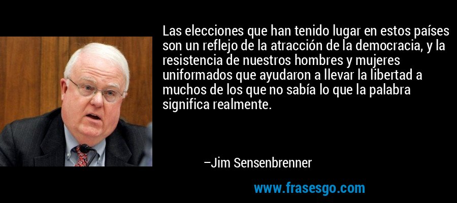 Las elecciones que han tenido lugar en estos países son un reflejo de la atracción de la democracia, y la resistencia de nuestros hombres y mujeres uniformados que ayudaron a llevar la libertad a muchos de los que no sabía lo que la palabra significa realmente. – Jim Sensenbrenner