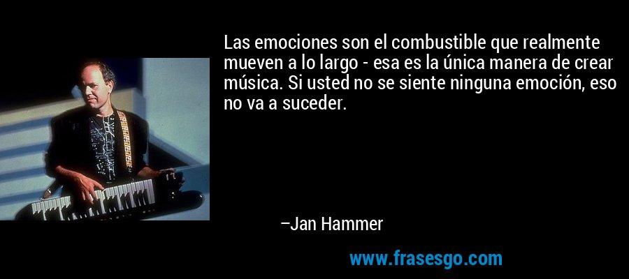 Las emociones son el combustible que realmente mueven a lo largo - esa es la única manera de crear música. Si usted no se siente ninguna emoción, eso no va a suceder. – Jan Hammer