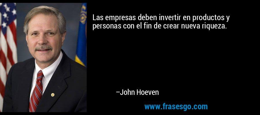 Las empresas deben invertir en productos y personas con el fin de crear nueva riqueza. – John Hoeven