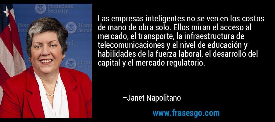 Las empresas inteligentes no se ven en los costos de mano de obra solo. Ellos miran el acceso al mercado, el transporte, la infraestructura de telecomunicaciones y el nivel de educación y habilidades de la fuerza laboral, el desarrollo del capital y el mercado regulatorio. – Janet Napolitano