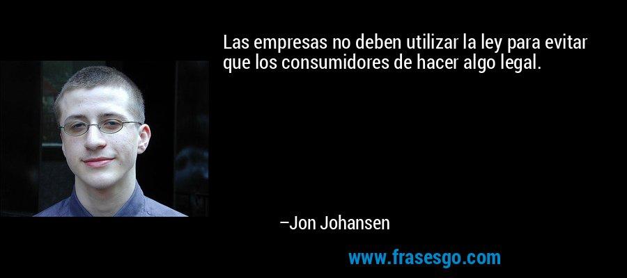 Las empresas no deben utilizar la ley para evitar que los consumidores de hacer algo legal. – Jon Johansen