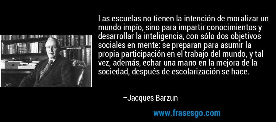 Las escuelas no tienen la intención de moralizar un mundo impío, sino para impartir conocimientos y desarrollar la inteligencia, con sólo dos objetivos sociales en mente: se preparan para asumir la propia participación en el trabajo del mundo, y tal vez, además, echar una mano en la mejora de la sociedad, después de escolarización se hace. – Jacques Barzun