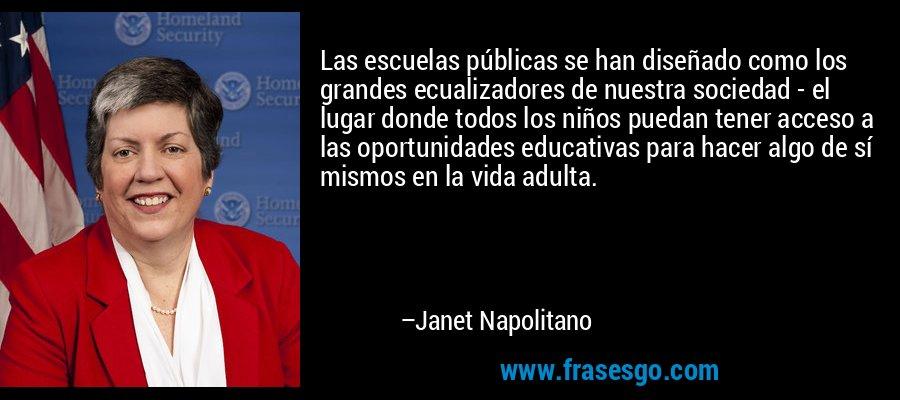 Las escuelas públicas se han diseñado como los grandes ecualizadores de nuestra sociedad - el lugar donde todos los niños puedan tener acceso a las oportunidades educativas para hacer algo de sí mismos en la vida adulta. – Janet Napolitano