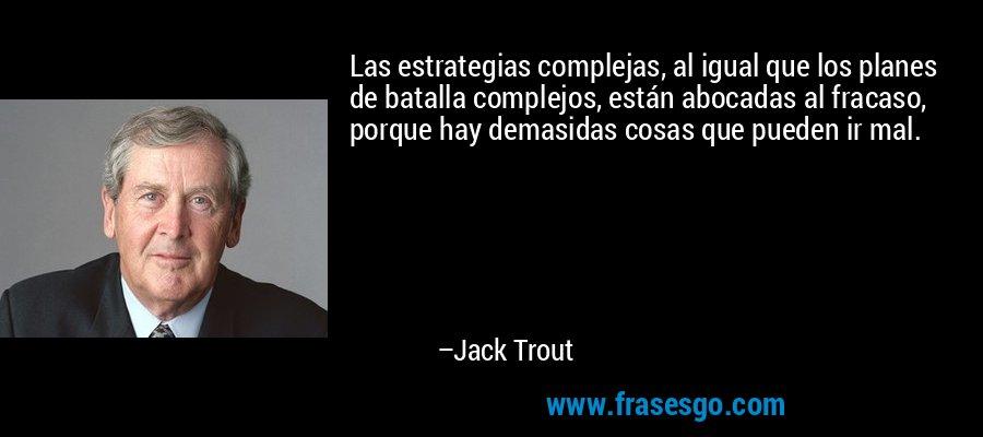 Las estrategias complejas, al igual que los planes de batalla complejos, están abocadas al fracaso, porque hay demasidas cosas que pueden ir mal. – Jack Trout
