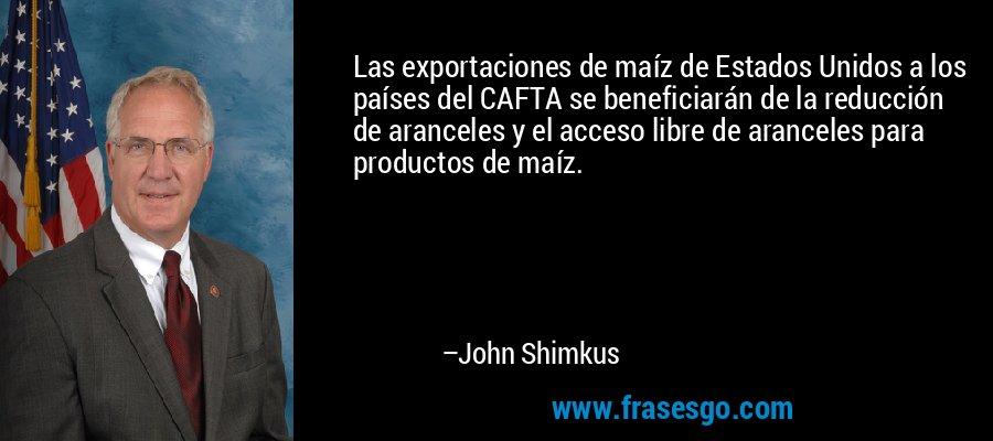 Las exportaciones de maíz de Estados Unidos a los países del CAFTA se beneficiarán de la reducción de aranceles y el acceso libre de aranceles para productos de maíz. – John Shimkus