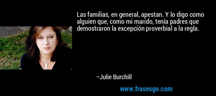 Las familias, en general, apestan. Y lo digo como alguien que, como mi marido, tenía padres que demostraron la excepción proverbial a la regla. – Julie Burchill