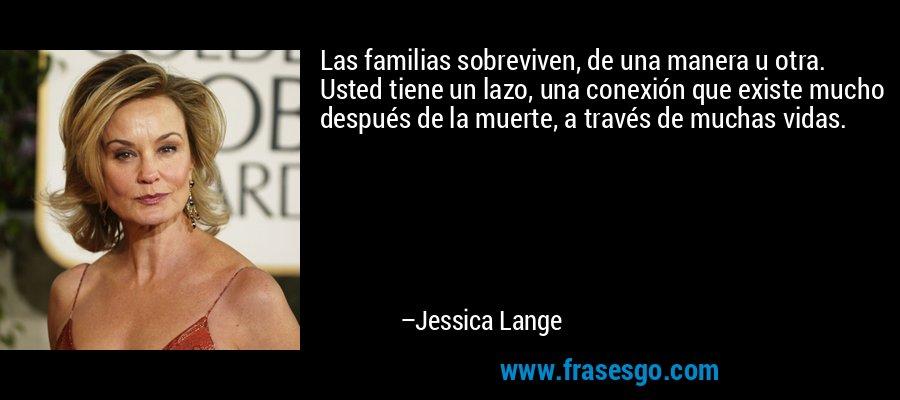 Las familias sobreviven, de una manera u otra. Usted tiene un lazo, una conexión que existe mucho después de la muerte, a través de muchas vidas. – Jessica Lange