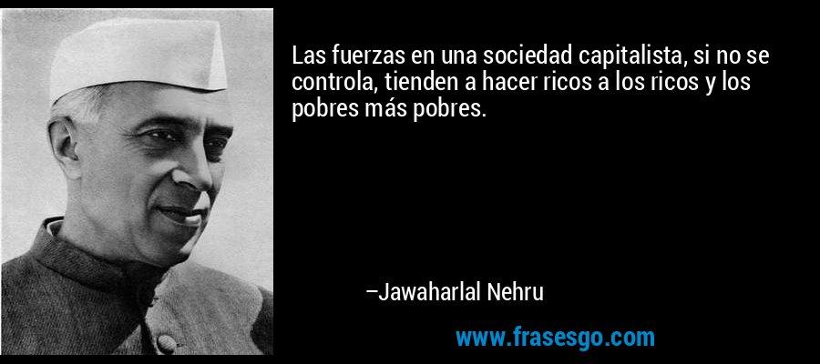 Las fuerzas en una sociedad capitalista, si no se controla, tienden a hacer ricos a los ricos y los pobres más pobres. – Jawaharlal Nehru