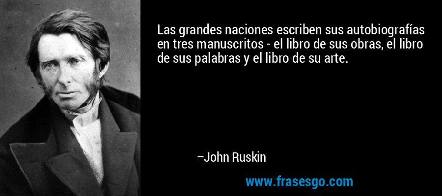 Las grandes naciones escriben sus autobiografías en tres manuscritos - el libro de sus obras, el libro de sus palabras y el libro de su arte. – John Ruskin