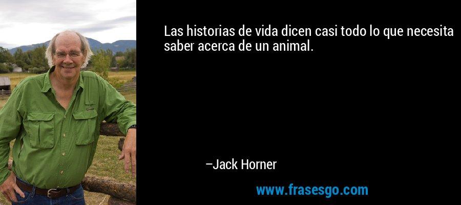 Las historias de vida dicen casi todo lo que necesita saber acerca de un animal. – Jack Horner
