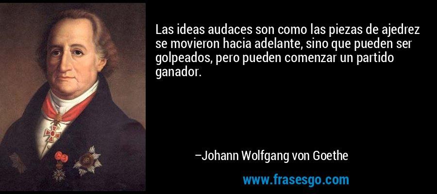 Las ideas audaces son como las piezas de ajedrez se movieron hacia adelante, sino que pueden ser golpeados, pero pueden comenzar un partido ganador. – Johann Wolfgang von Goethe