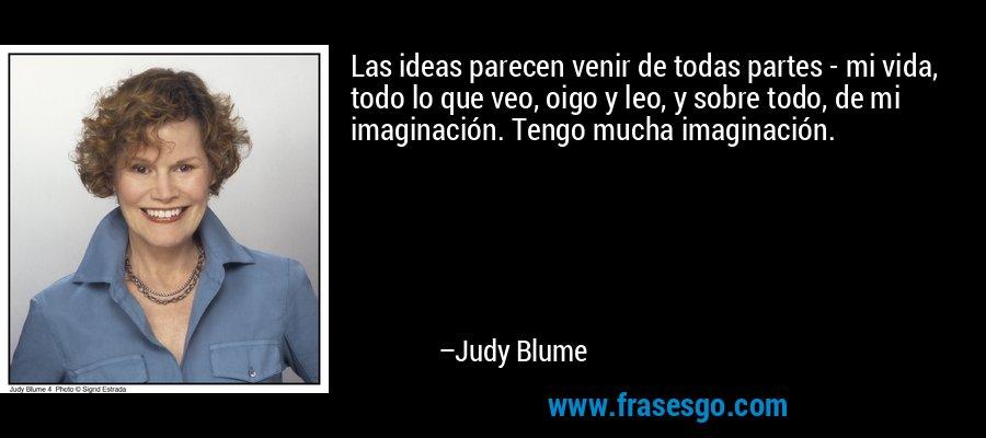 Las ideas parecen venir de todas partes - mi vida, todo lo que veo, oigo y leo, y sobre todo, de mi imaginación. Tengo mucha imaginación. – Judy Blume