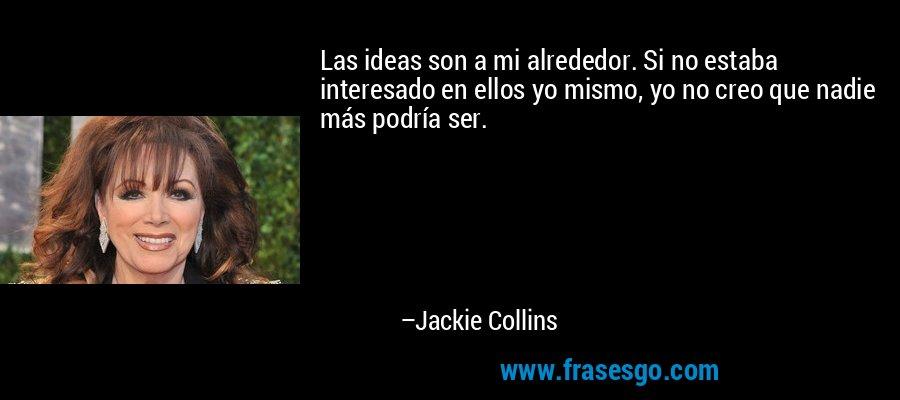 Las ideas son a mi alrededor. Si no estaba interesado en ellos yo mismo, yo no creo que nadie más podría ser. – Jackie Collins