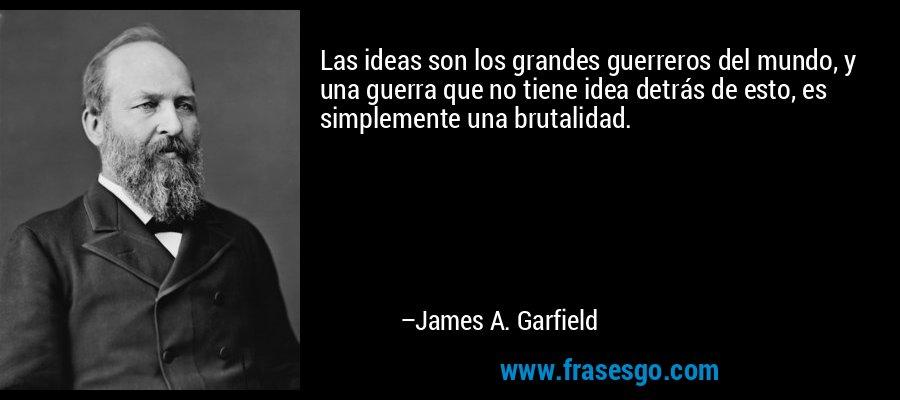 Las ideas son los grandes guerreros del mundo, y una guerra que no tiene idea detrás de esto, es simplemente una brutalidad. – James A. Garfield