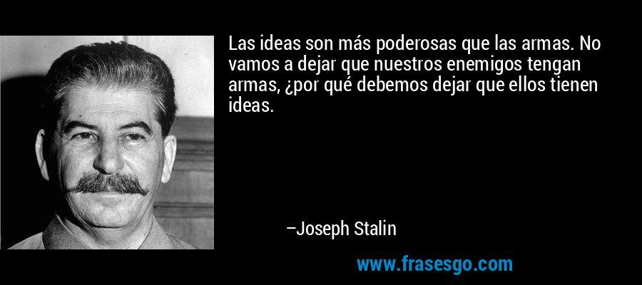 Las ideas son más poderosas que las armas. No vamos a dejar que nuestros enemigos tengan armas, ¿por qué debemos dejar que ellos tienen ideas. – Joseph Stalin