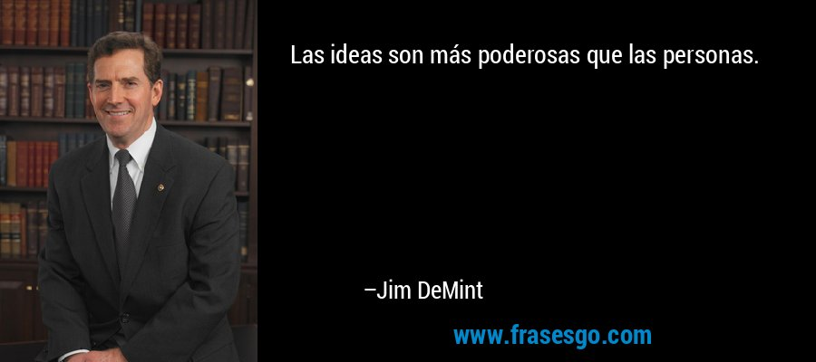 Las ideas son más poderosas que las personas. – Jim DeMint