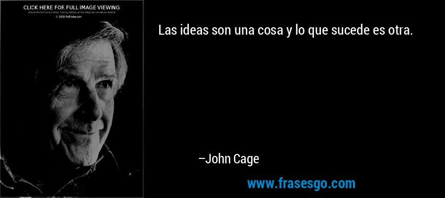Las ideas son una cosa y lo que sucede es otra. – John Cage