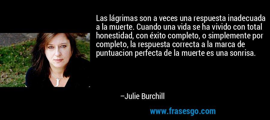 Las lágrimas son a veces una respuesta inadecuada a la muerte. Cuando una vida se ha vivido con total honestidad, con éxito completo, o simplemente por completo, la respuesta correcta a la marca de puntuacion perfecta de la muerte es una sonrisa. – Julie Burchill