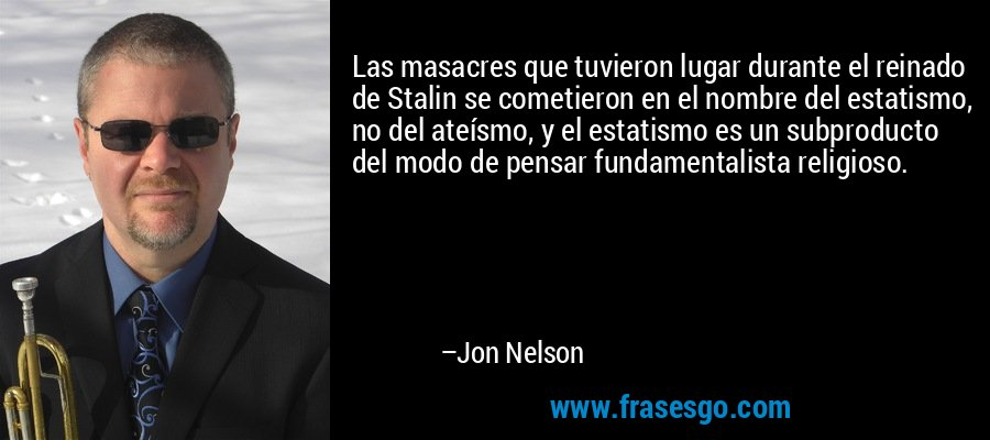 Las masacres que tuvieron lugar durante el reinado de Stalin se cometieron en el nombre del estatismo, no del ateísmo, y el estatismo es un subproducto del modo de pensar fundamentalista religioso. – Jon Nelson