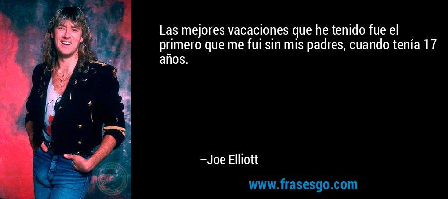 Las mejores vacaciones que he tenido fue el primero que me fui sin mis padres, cuando tenía 17 años. – Joe Elliott