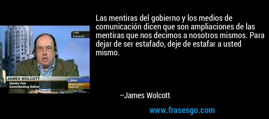 Las mentiras del gobierno y los medios de comunicación dicen que son ampliaciones de las mentiras que nos decimos a nosotros mismos. Para dejar de ser estafado, deje de estafar a usted mismo. – James Wolcott